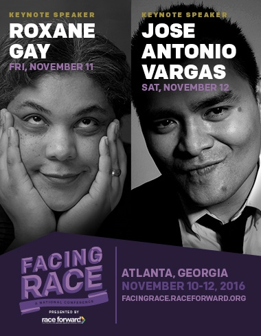 Facing Race presented by Race Forward. Keynote speakers Roxane Gay and Jose Antonio Vargas. November 10-12 2016, Atlanta, Georgia.