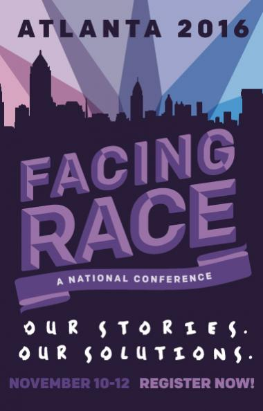 Atlanta 2016. Facing Race: A National Conference. Our Stories. Our voices. November 10-12. Register Now!