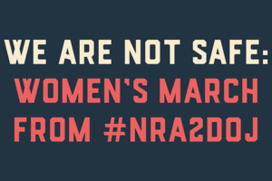 """We are not safe. Women's March from #NRA2DOJ."""
