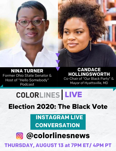 "Colorlines Live: Election 2020: The Black Vote. Instagram Live Conversation (@colorlinesnews). Nina Turner: Former Ohio State Senator & Host of ""Hello Somebody"" Podcast. Candace Hollingsworth: National Co-Chair of ""Our Black Party"" & Mayor of Hyattsville, MD"