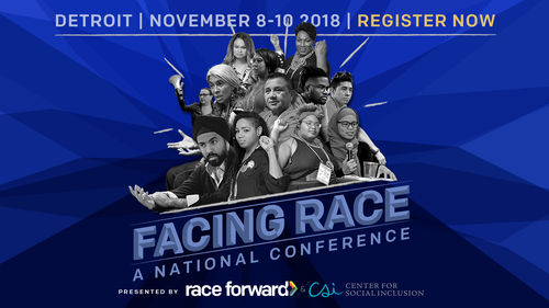 Facing Race: A National Conference. Presented by Race Forward, Facing Race will take place Nov. 8-10 in Detroit, MI